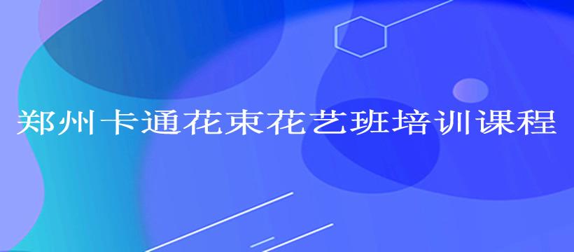 郑州卡通花束花艺班培训课程