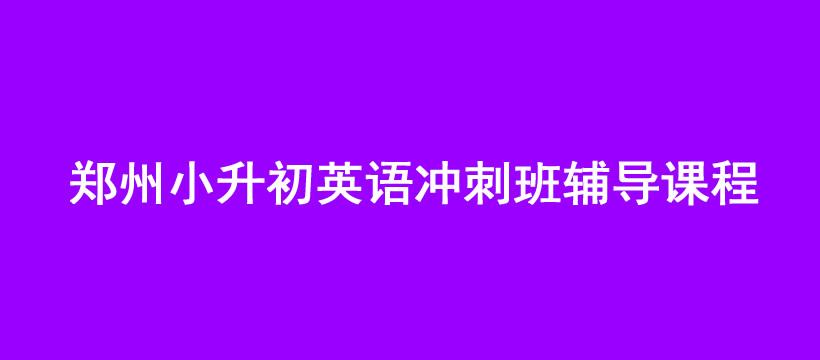 郑州小升初英语冲刺班辅导课程