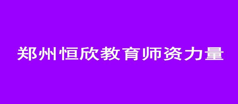 郑州恒欣教育师资力量