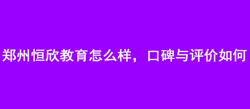 郑州恒欣教育怎么样,口碑与评价如何