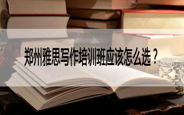 郑州雅思写作培训班应该怎么选?