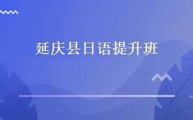 延庆县日语提升班培训学校_北京市日语培训机构
