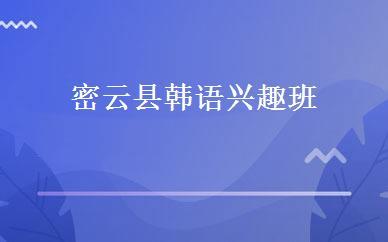 密云县韩语兴趣班培训学校_北京市韩语培训机构