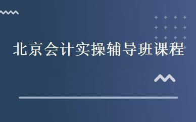 北京西城区会计实操辅导班课程培训效果有比较好的吗