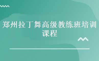 郑州拉丁舞高级教练班培训课程