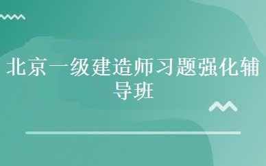 北京一级建造师习题强化辅导班课程