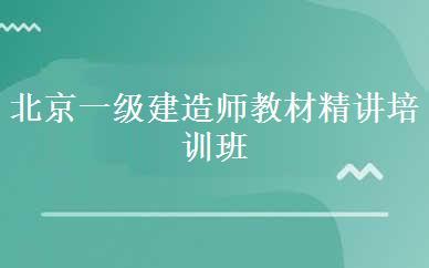 北京一级建造师教材精讲培训班课程