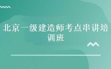 北京一级建造师考点串讲培训班课程