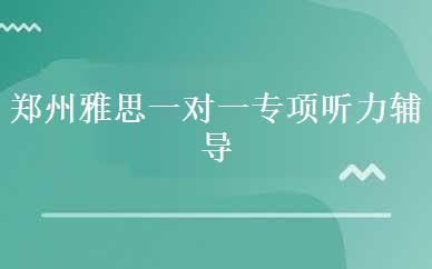 郑州雅思一对一专项听力辅导