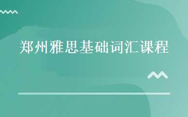 郑州雅思基础词汇课程