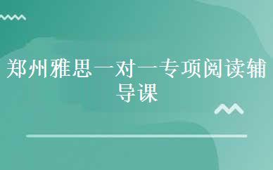 郑州雅思一对一专项阅读辅导课程