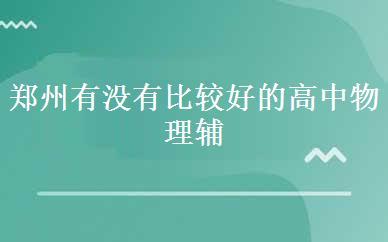 郑州有没有比较好的高中物理辅导班是哪家好