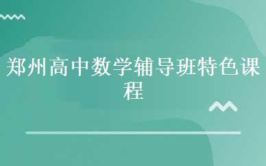 郑州高中数学辅导班特色课程