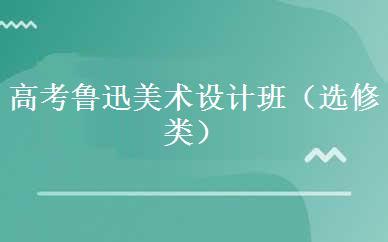 高考鲁迅美术设计班(选修类)课程