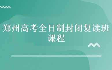 郑州高考全日制封闭复读班课程