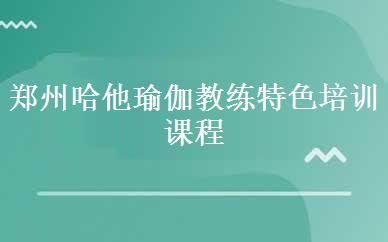 郑州哈他瑜伽教练特色培训课程