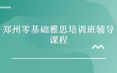 郑州零基础雅思培训班辅导课程