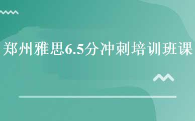 郑州雅思6.5分冲刺培训班课程