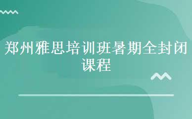郑州雅思培训班暑期全封闭课程