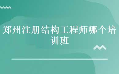 郑州注册结构工程师哪个培训班好