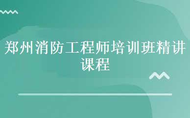 郑州消防工程师培训班精讲课程