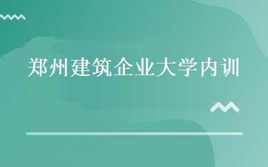 郑州建筑企业大学内训