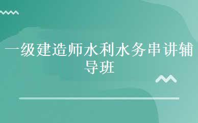 郑州建造师培训哪家好,多少钱_一级建造师水利水务串讲辅导班-郑州核心力教育