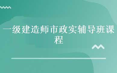 郑州建造师培训哪家好,多少钱_一级建造师市政实辅导班课程-郑州鲁班软件