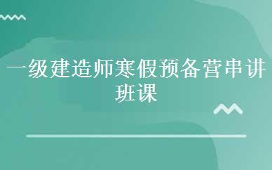 郑州建造师培训哪家好,多少钱_一级建造师寒假预备营串讲班课程-郑州栎硕教育