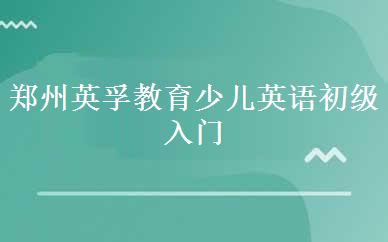 郑州英孚教育少儿英语初级入门培训班课程